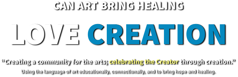 "CAN ART BRING HEALING LOVE CREATION ""Creating a community for the arts; celebrating the Creator through creation.""  Using the language of art educationally, connectionally, and to bring hope and healing."